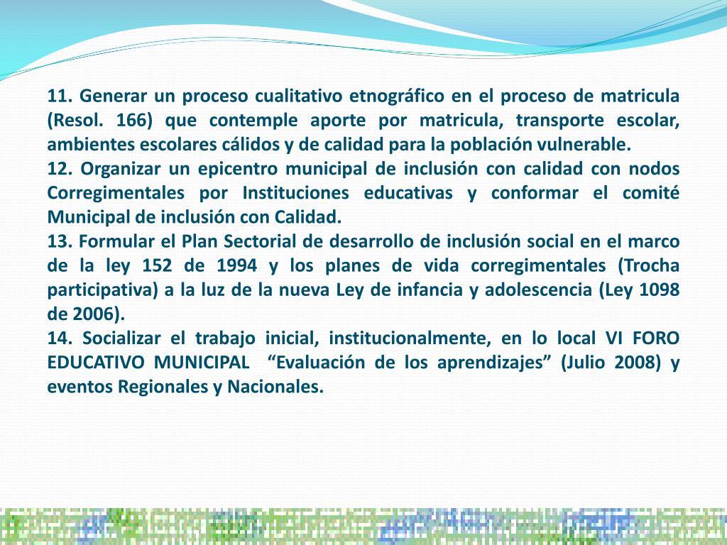 11. Generar un proceso cualitativo etnográfico en el proceso de matricula (Resol. 166) que contemple aporte por matricula, transporte escolar, ambientes escolares cálidos y de calidad para la población vulnerable.
