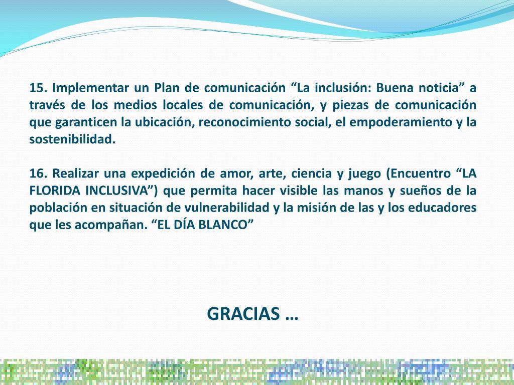 """15. Implementar un Plan de comunicación """"La inclusión: Buena noticia"""" a través de los medios locales de comunicación, y piezas de comunicación que garanticen la ubicación, reconocimiento social, el empoderamiento y la sostenibilidad."""