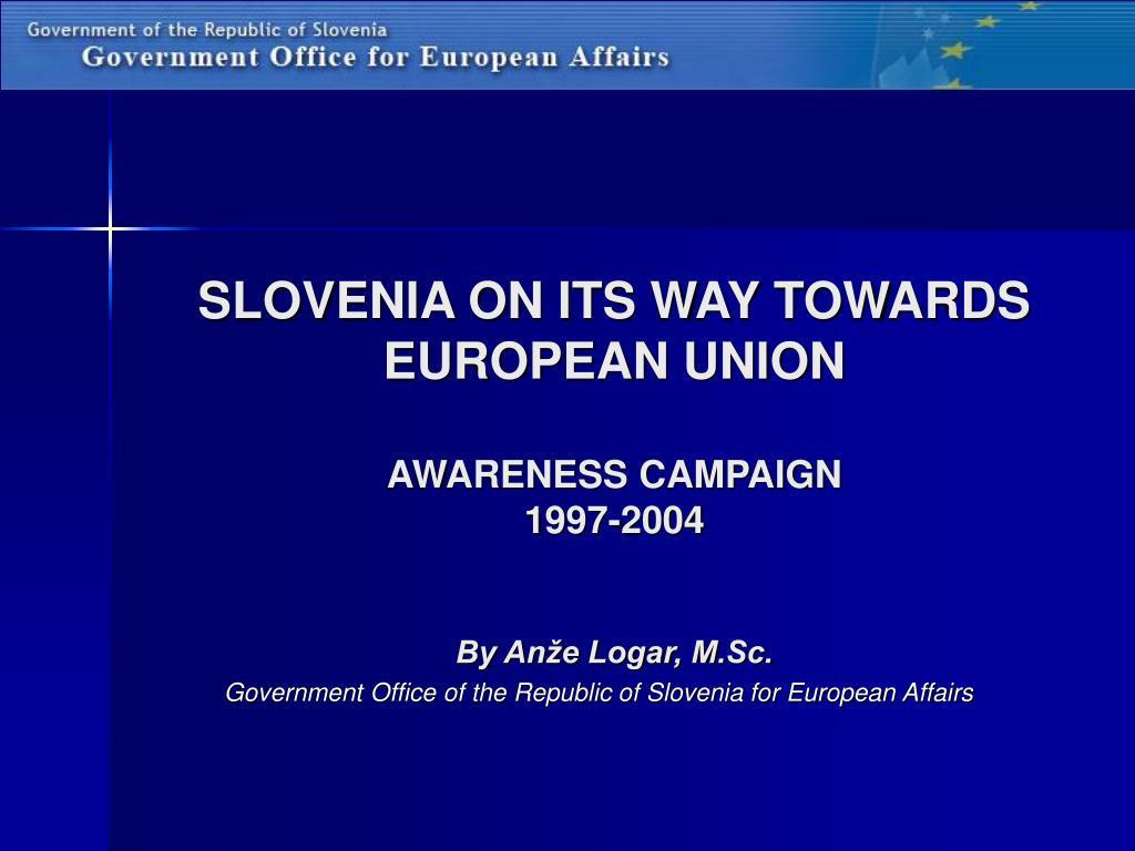 slovenia on its way towards european union awareness campaign 1997 2004 by an e logar m sc l.
