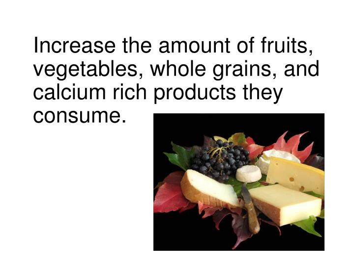 Increase the amount of fruits, vegetables, whole grains, and calcium rich products they consume.