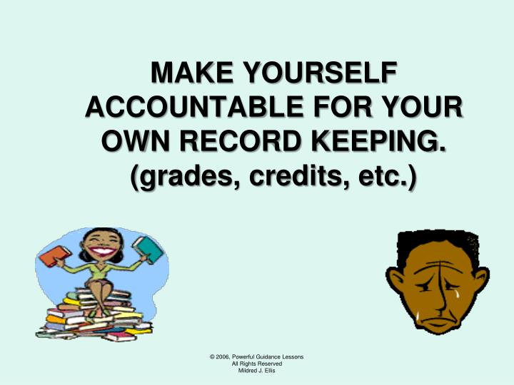 MAKE YOURSELF ACCOUNTABLE FOR YOUR OWN RECORD KEEPING.