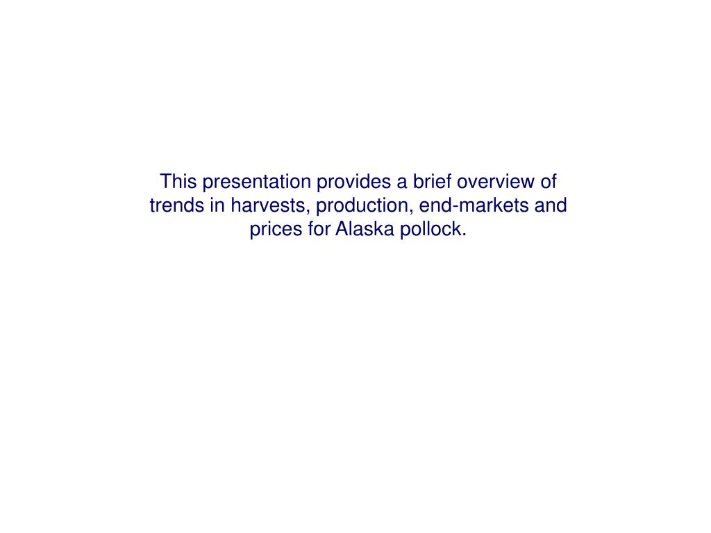 This presentation provides a brief overview of trends in harvests, production, end-markets and prices for Alaska pollock.