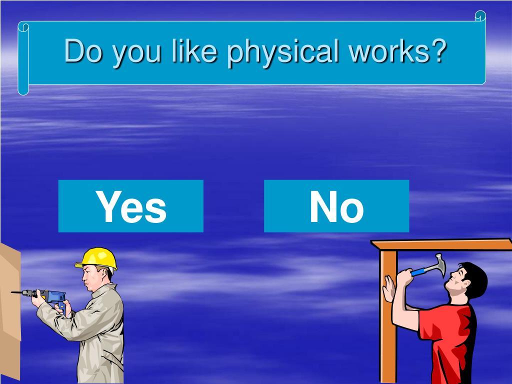 Do you like physical works?