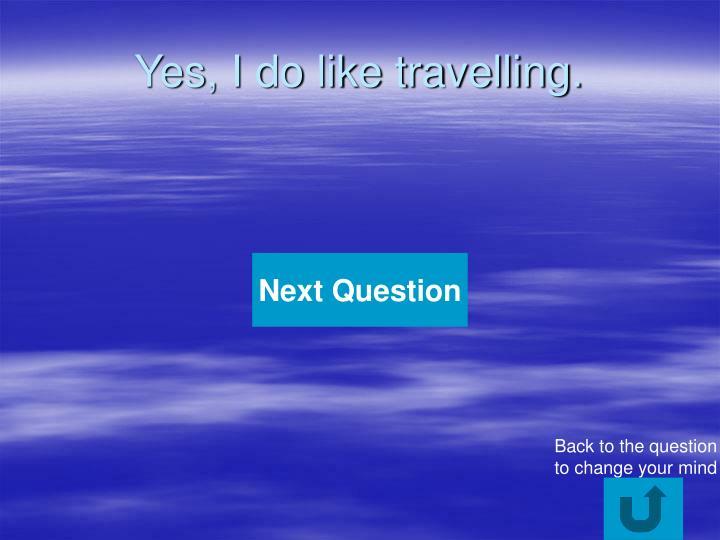 Yes i do like travelling