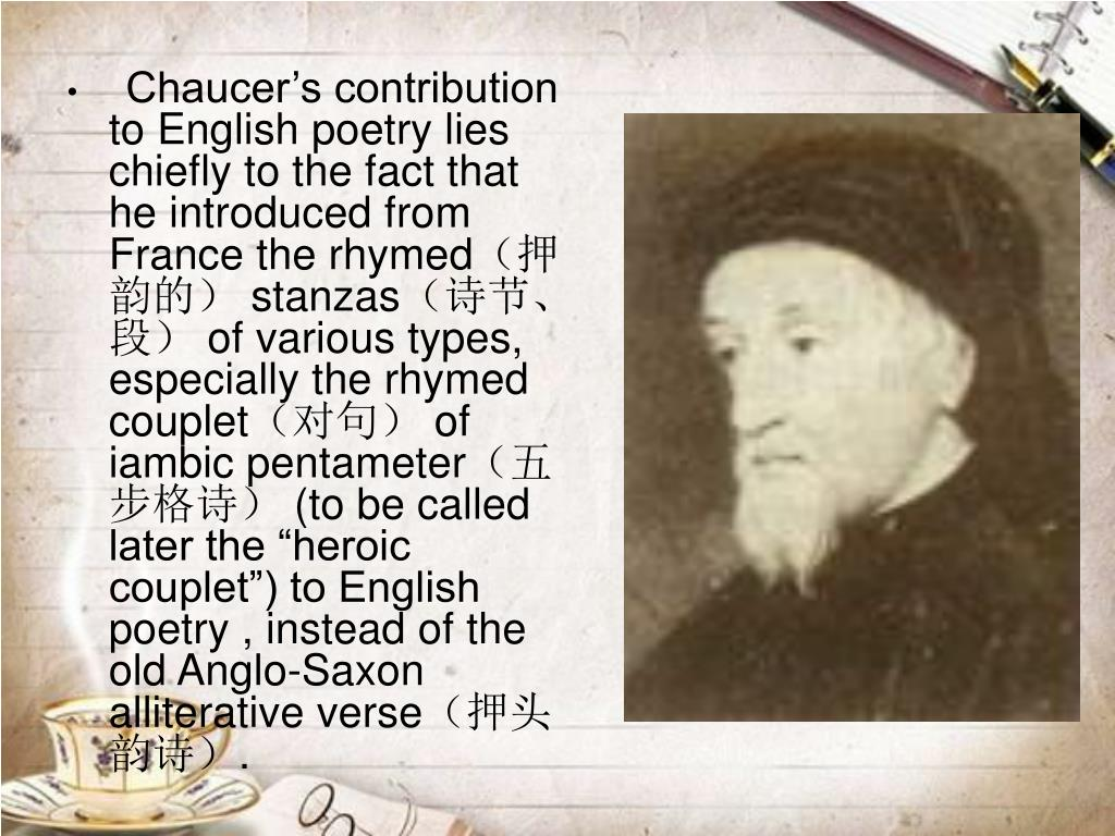 Chaucer's contribution to English poetry lies chiefly to the fact that he introduced from France the rhymed