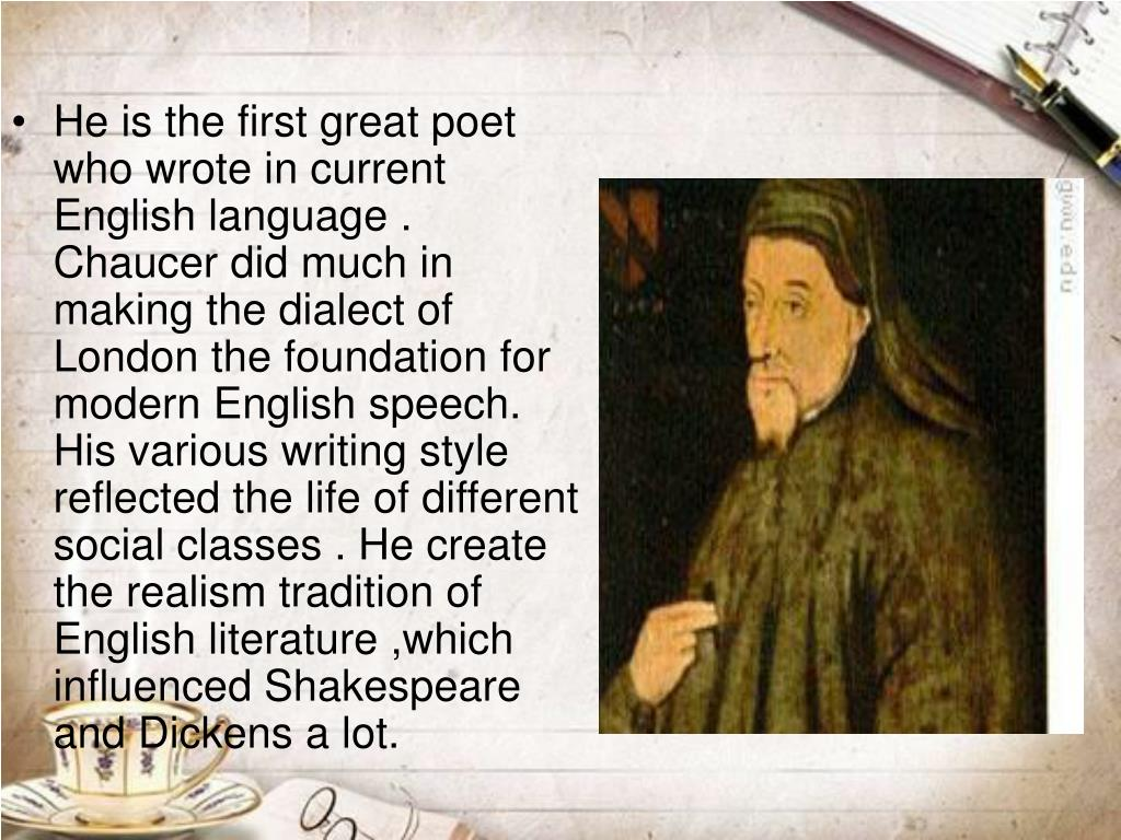 He is the first great poet who wrote in current English language . Chaucer did much in making the dialect of London the foundation for modern English speech. His various writing style reflected the life of different social classes . He create the realism tradition of English literature ,which influenced Shakespeare and Dickens a lot.
