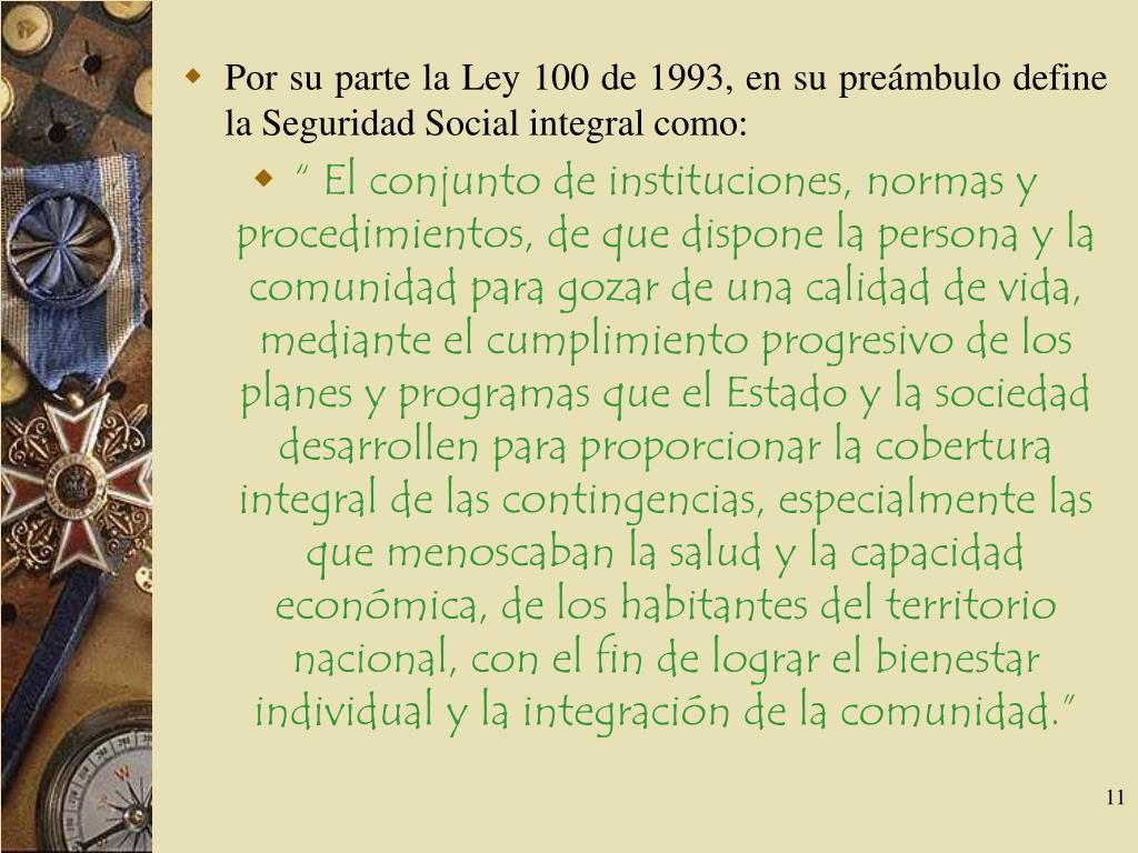 Por su parte la Ley 100 de 1993, en su preámbulo define la Seguridad Social integral como: