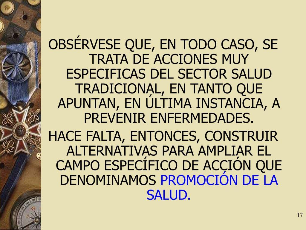 OBSÉRVESE QUE, EN TODO CASO, SE TRATA DE ACCIONES MUY ESPECIFICAS DEL SECTOR SALUD TRADICIONAL, EN TANTO QUE APUNTAN, EN ÚLTIMA INSTANCIA, A PREVENIR ENFERMEDADES.