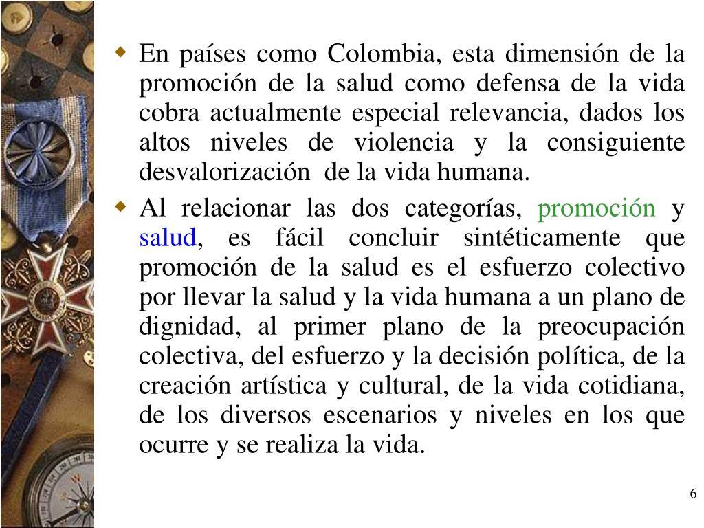 En países como Colombia, esta dimensión de la promoción de la salud como defensa de la vida cobra actualmente especial relevancia, dados los altos niveles de violencia y la consiguiente desvalorización  de la vida humana.