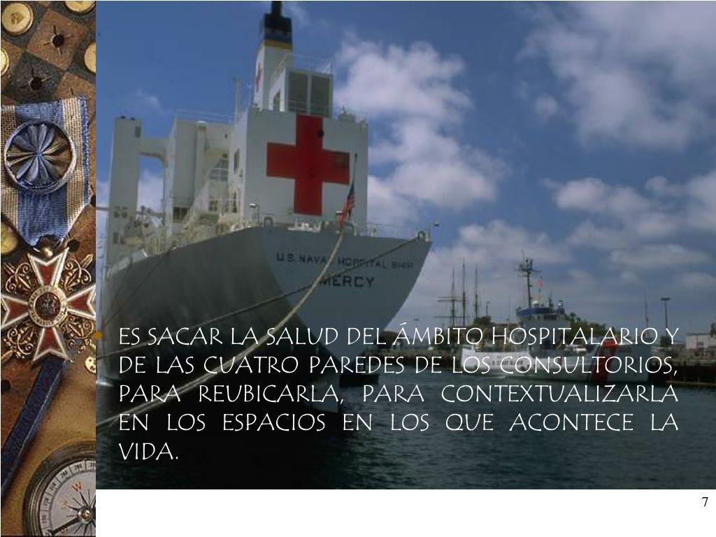 ES SACAR LA SALUD DEL ÁMBITO HOSPITALARIO Y DE LAS CUATRO PAREDES DE LOS CONSULTORIOS, PARA REUBICARLA, PARA CONTEXTUALIZARLA EN LOS ESPACIOS EN LOS QUE ACONTECE LA VIDA.