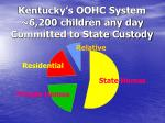kentucky s oohc system 6 200 children any day committed to state custody