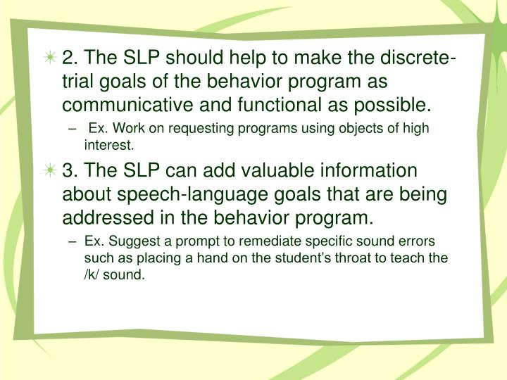 2. The SLP should help to make the discrete-trial goals of the behavior program as communicative and functional as possible.