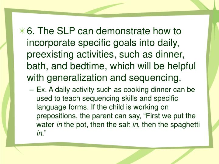 6. The SLP can demonstrate how to incorporate specific goals into daily, preexisting activities, such as dinner, bath, and bedtime, which will be helpful with generalization and sequencing.