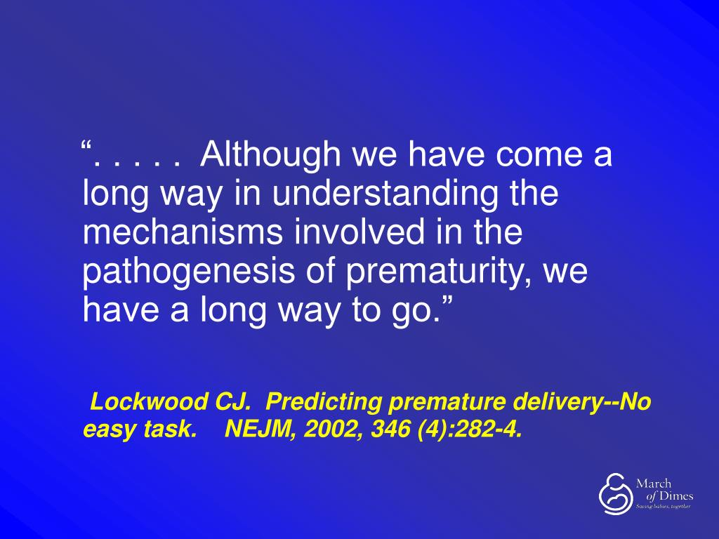 """"""". . . . .  Although we have come a long way in understanding the mechanisms involved in the pathogenesis of prematurity, we have a long way to go."""""""
