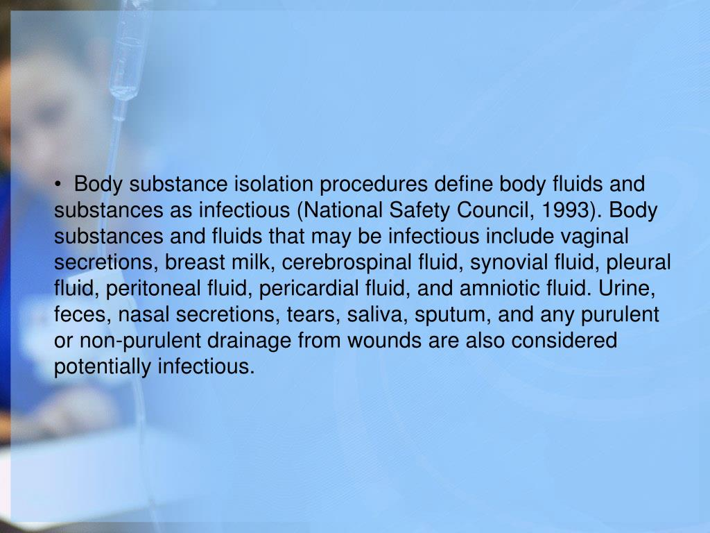 Body substance isolation procedures define body fluids and substances as infectious (National Safety Council, 1993). Body substances and fluids that may be infectious include vaginal secretions, breast milk, cerebrospinal fluid, synovial fluid, pleural fluid, peritoneal fluid, pericardial fluid, and amniotic fluid. Urine, feces, nasal secretions, tears, saliva, sputum, and any purulent or non-purulent drainage from wounds are also considered potentially infectious.
