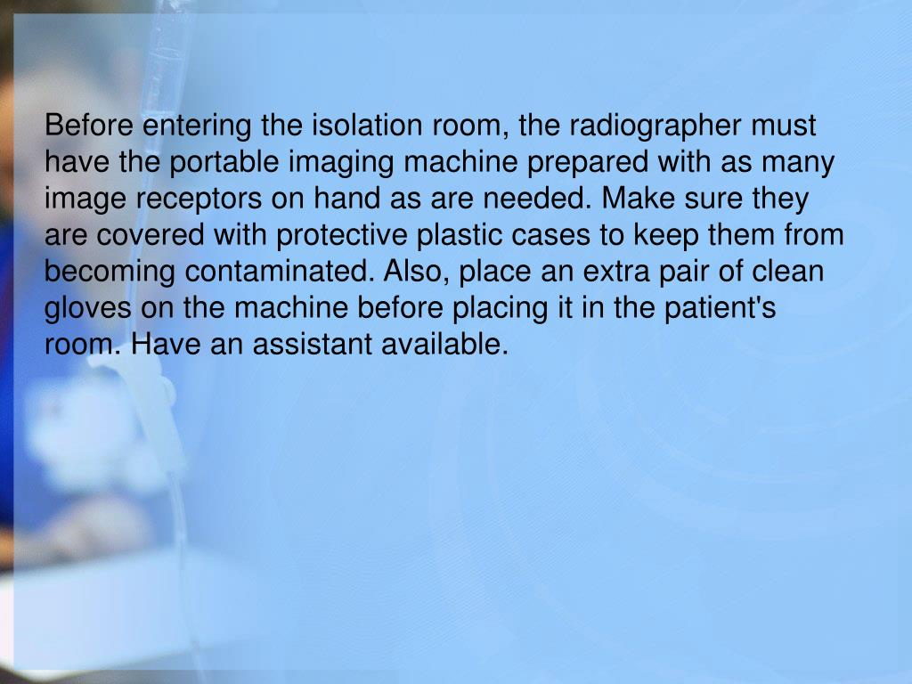 Before entering the isolation room, the radiographer must have the portable imaging machine prepared with as many image receptors on hand as are needed. Make sure they are covered with protective plastic cases to keep them from becoming contaminated. Also, place an extra pair of clean gloves on the machine before placing it in the patient's room. Have an assistant available.