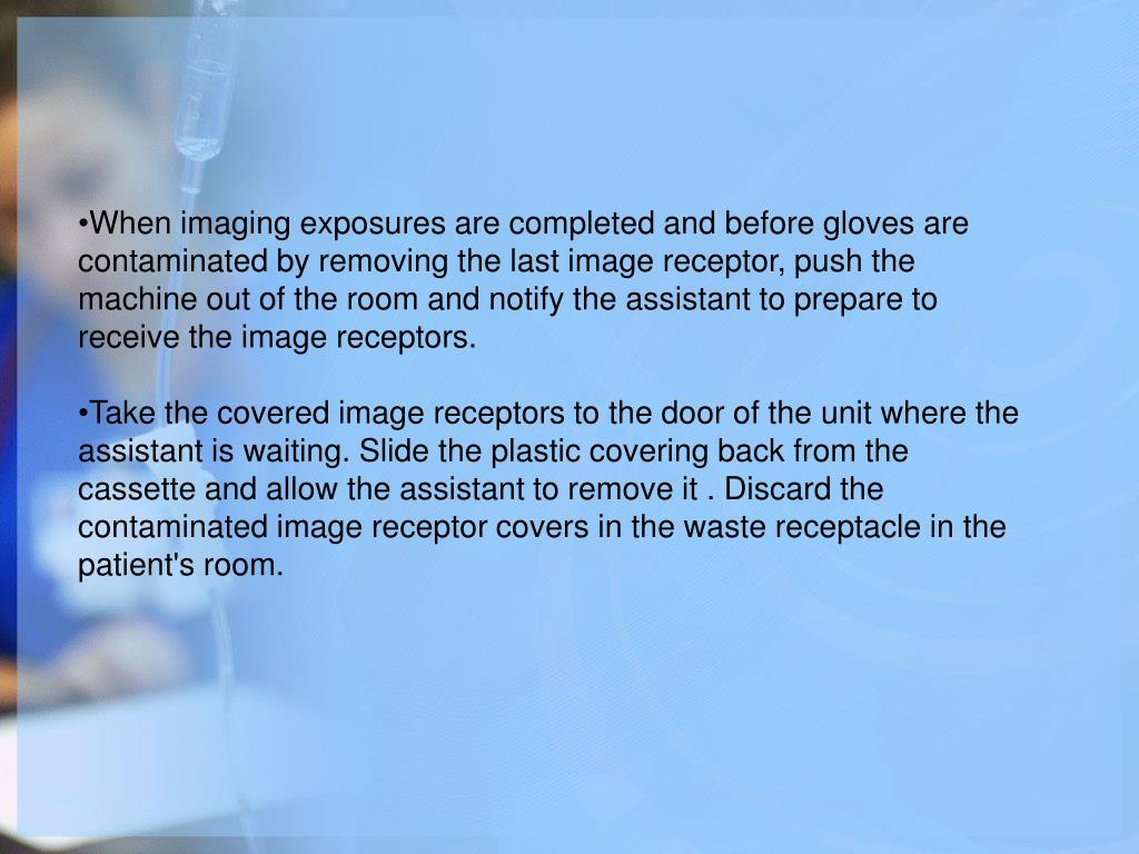 When imaging exposures are completed and before gloves are contaminated by removing the last image receptor, push the machine out of the room and notify the assistant to prepare to receive the image receptors.