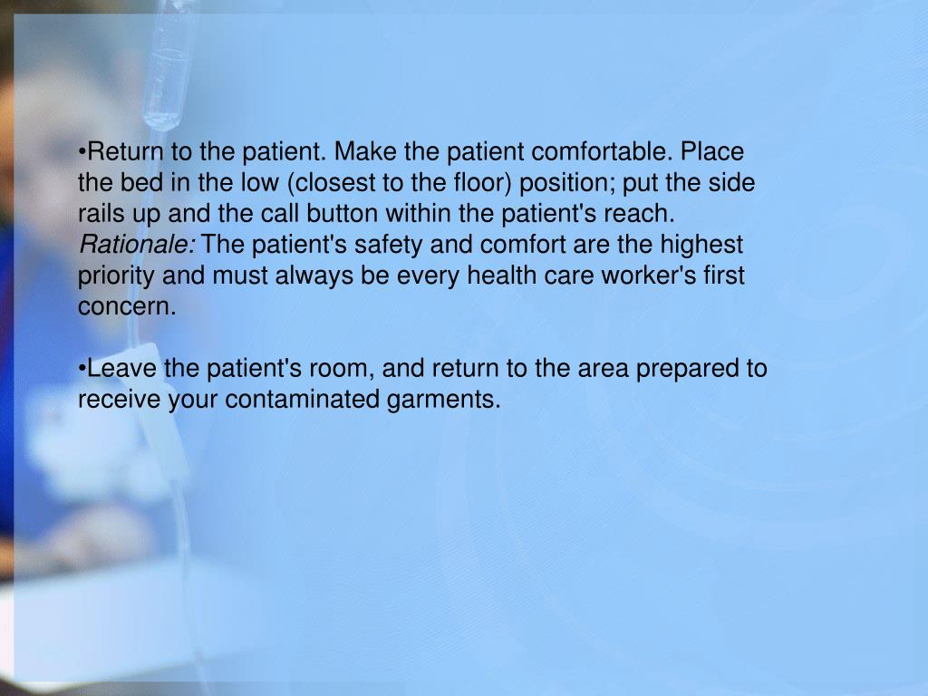Return to the patient. Make the patient comfortable. Place the bed in the low (closest to the floor) position; put the side rails up and the call button within the patient's reach.