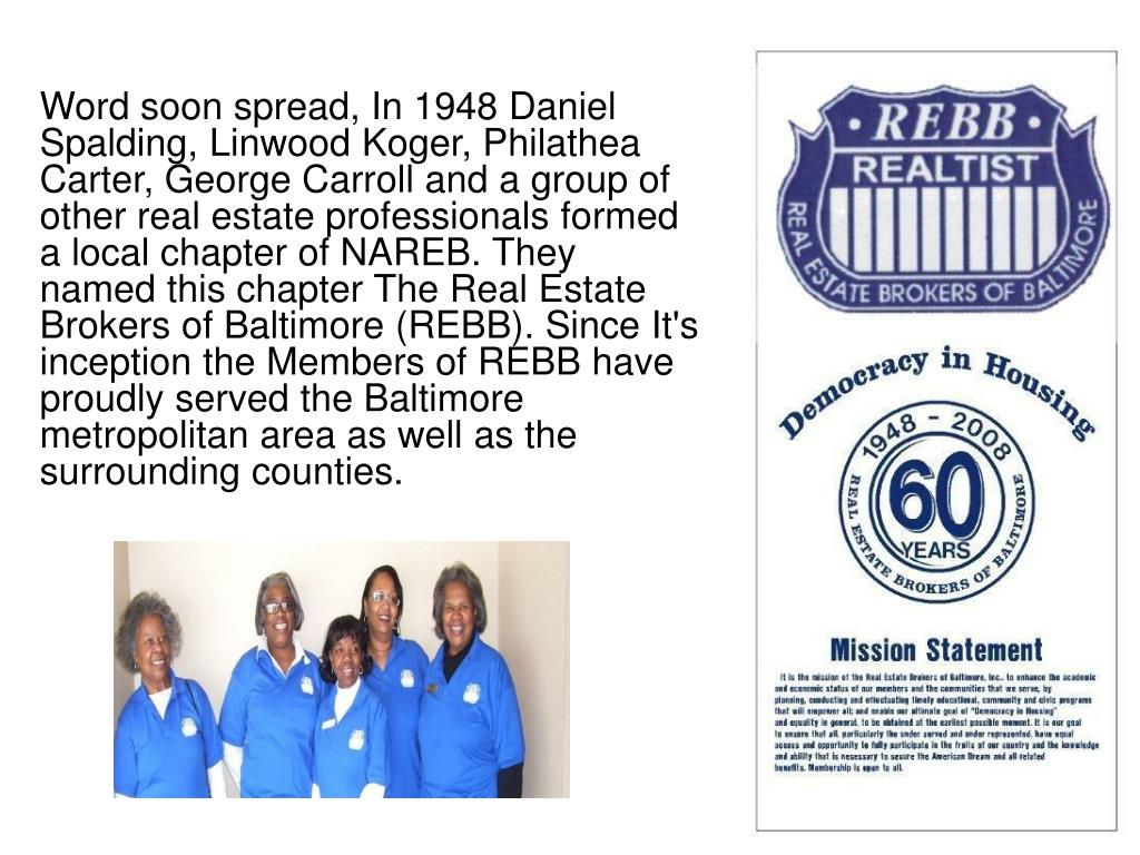 Word soon spread, In 1948 Daniel Spalding, Linwood Koger, Philathea Carter, George Carroll and a group of other real estate professionals formed a local chapter of NAREB. They named this chapter The Real Estate Brokers of Baltimore (REBB). Since It's inception the Members of REBB have proudly served the Baltimore metropolitan area as well as the surrounding counties.