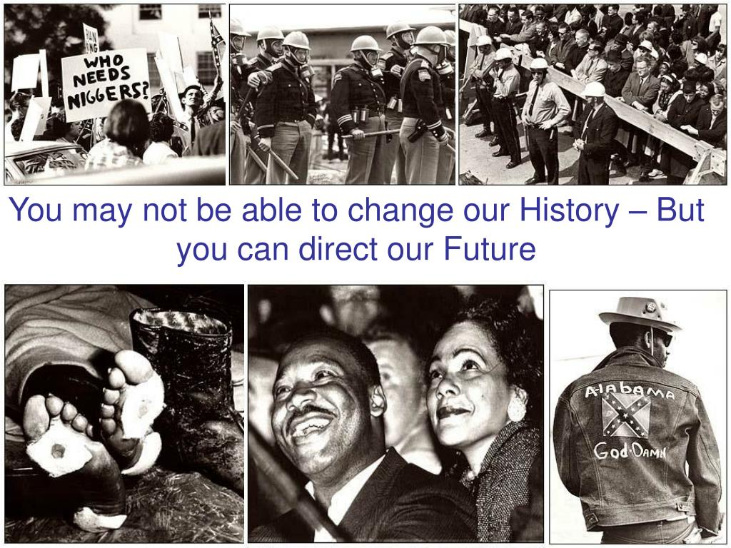 You may not be able to change our History – But you can direct our Future