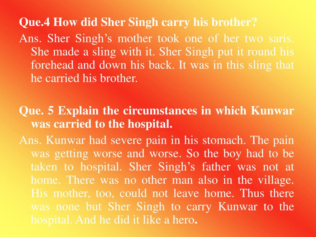 Que.4 How did Sher Singh carry his brother?