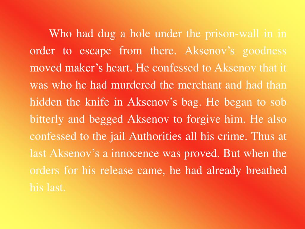 Who had dug a hole under the prison-wall in in order to escape from there. Aksenov's goodness moved maker's heart. He confessed to Aksenov that it was who he had murdered the merchant and had than hidden the knife in Aksenov's bag. He began to sob bitterly and begged Aksenov to forgive him. He also confessed to the jail Authorities all his crime. Thus at last Aksenov's a innocence was proved. But when the orders for his release came, he had already breathed his last.