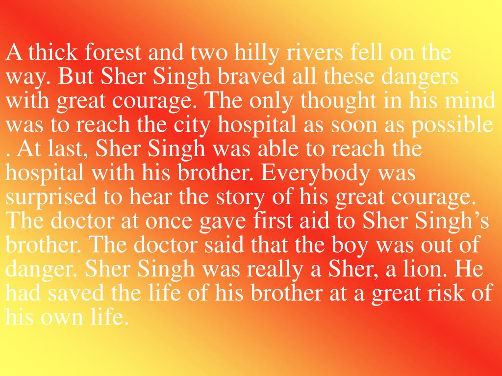 A thick forest and two hilly rivers fell on the way. But Sher Singh braved all these dangers with great courage. The only thought in his mind was to reach the city hospital as soon as possible . At last, Sher Singh was able to reach the hospital with his brother. Everybody was surprised to hear the story of his great courage. The doctor at once gave first aid to Sher Singh's brother. The doctor said that the boy was out of danger. Sher Singh was really a Sher, a lion. He had saved the life of his brother at a great risk of his own life.