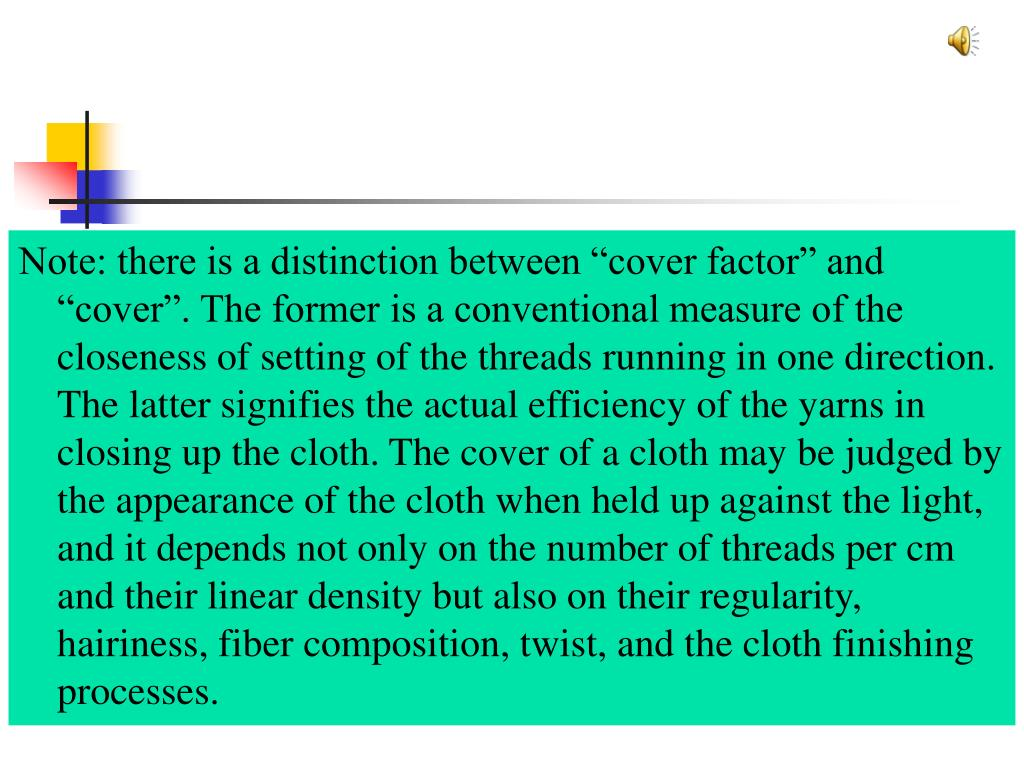 """Note: there is a distinction between """"cover factor"""" and """"cover"""". The former is a conventional measure of the closeness of setting of the threads running in one direction. The latter signifies the actual efficiency of the yarns in closing up the cloth. The cover of a cloth may be judged by the appearance of the cloth when held up against the light, and it depends not only on the number of threads per cm and their linear density but also on their regularity, hairiness, fiber composition, twist, and the cloth finishing processes."""
