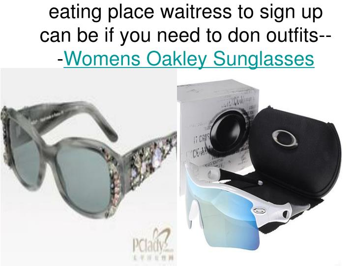 Eating place waitress to sign up can be if you need to don outfits womens oakley sunglasses