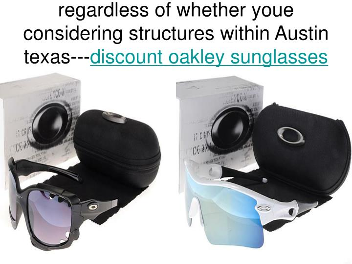 Regardless of whether youe considering structures within austin texas discount oakley sunglasses