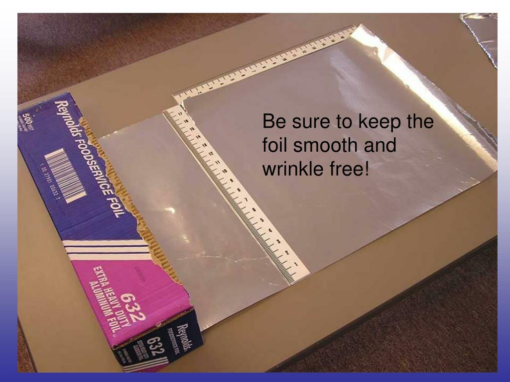 Be sure to keep the foil smooth and wrinkle free!