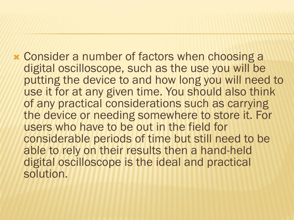 Consider a number of factors when choosing a digital oscilloscope, such as the use you will be putting the device to and how long you will need to use it for at any given time. You should also think of any practical considerations such as carrying the device or needing somewhere to store it. For users who have to be out in the field for considerable periods of time but still need to be able to rely on their results then a hand-held digital oscilloscope is the ideal and practical solution.