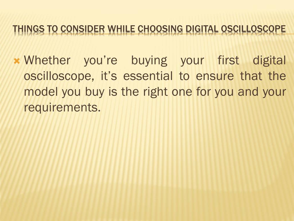 Whether you're buying your first digital oscilloscope, it's essential to ensure that the model you buy is the right one for you and your requirements.