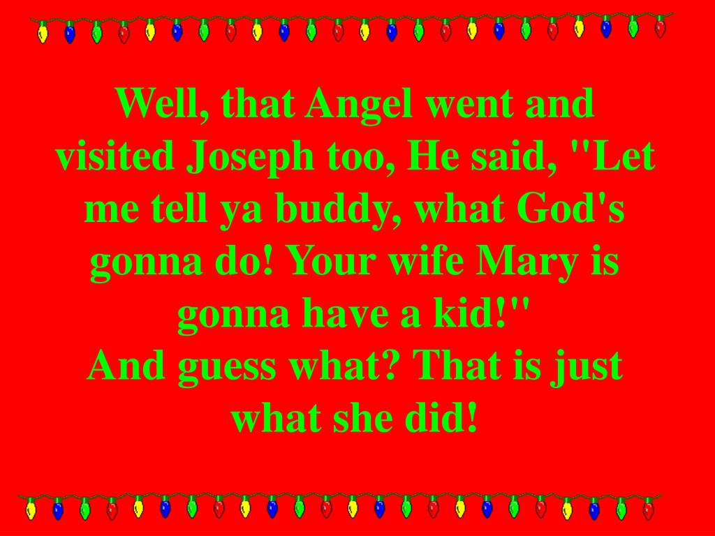 "Well, that Angel went and visited Joseph too, He said, ""Let me tell ya buddy, what God's gonna do! Your wife Mary is gonna have a kid!"""