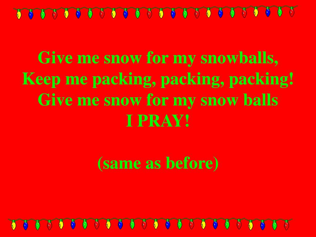 Give me snow for my snowballs,