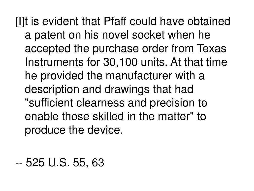 """[I]t is evident that Pfaff could have obtained a patent on his novel socket when he accepted the purchase order from Texas Instruments for 30,100 units. At that time he provided the manufacturer with a description and drawings that had """"sufficient clearness and precision to enable those skilled in the matter"""" to produce the device."""