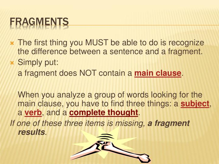 The first thing you MUST be able to do is recognize the difference between a sentence and a fragment.