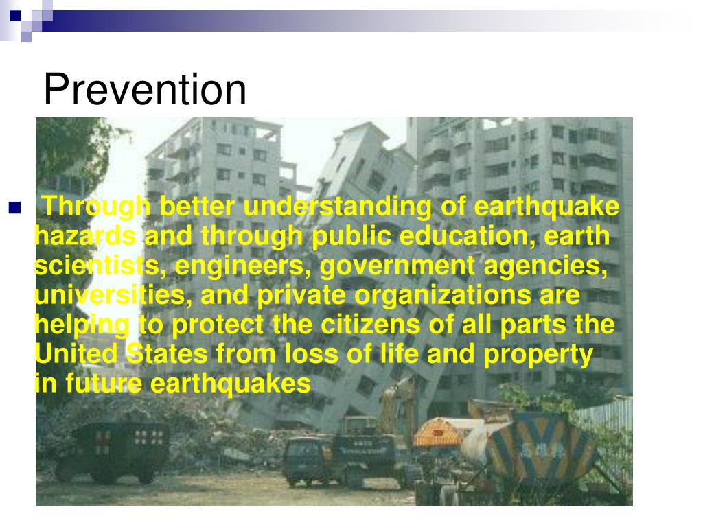Through better understanding of earthquake       hazards and through public education, earth  scientists, engineers, government agencies,  universities, and private organizations are  helping to protect the citizens of all parts the  United States from loss of life and property  in future earthquakes