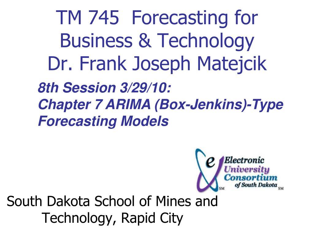 tm 745 forecasting for business technology dr frank joseph matejcik l.