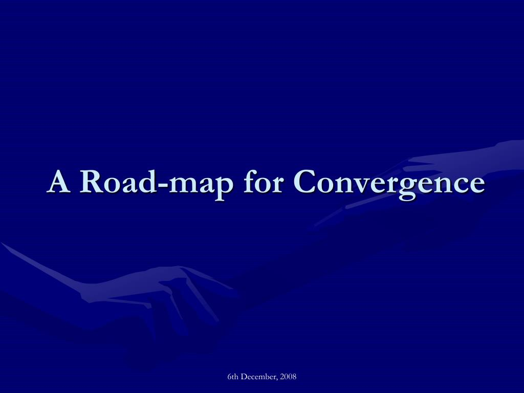 A Road-map for Convergence