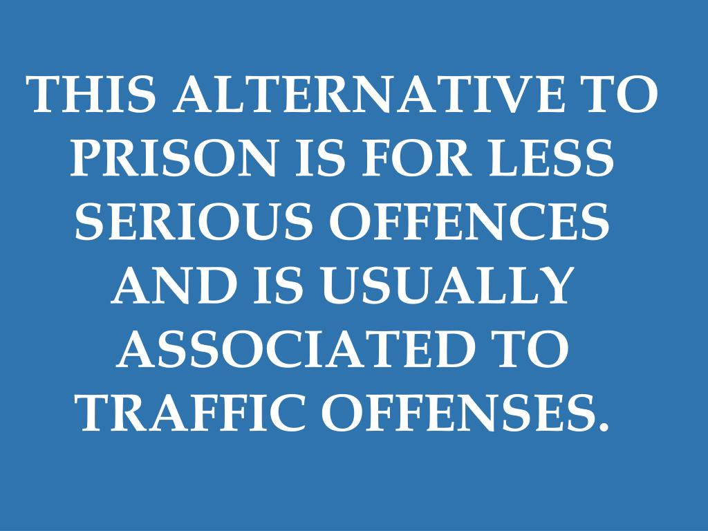 THIS ALTERNATIVE TO PRISON IS FOR LESS SERIOUS OFFENCES AND IS USUALLY ASSOCIATED TO TRAFFIC OFFENSES.
