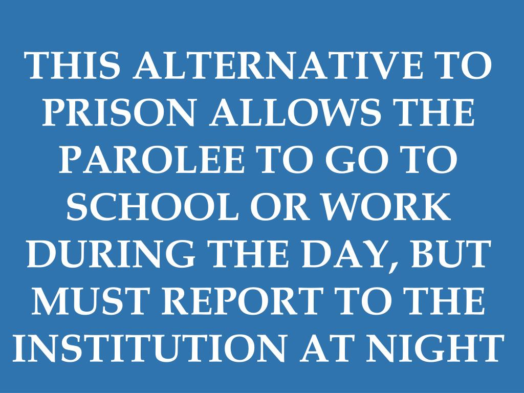 THIS ALTERNATIVE TO PRISON ALLOWS THE PAROLEE TO GO TO SCHOOL OR WORK DURING THE DAY, BUT MUST REPORT TO THE INSTITUTION AT NIGHT