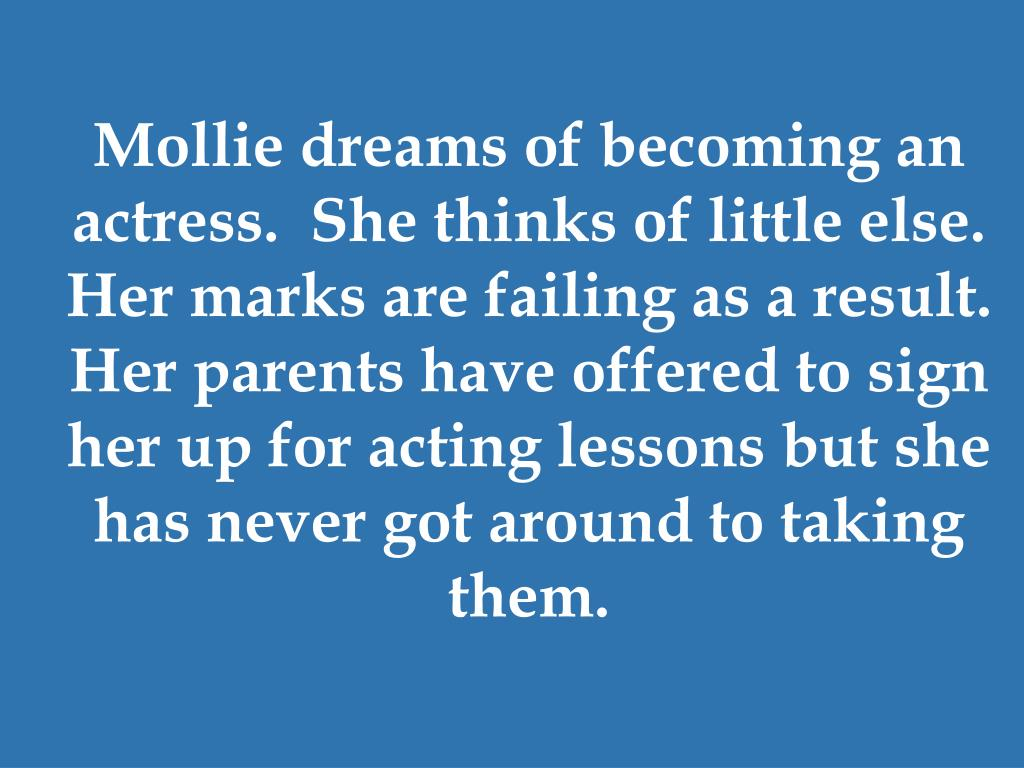 Mollie dreams of becoming an actress.  She thinks of little else.  Her marks are failing as a result.  Her parents have offered to sign her up for acting lessons but she has never got around to taking them.