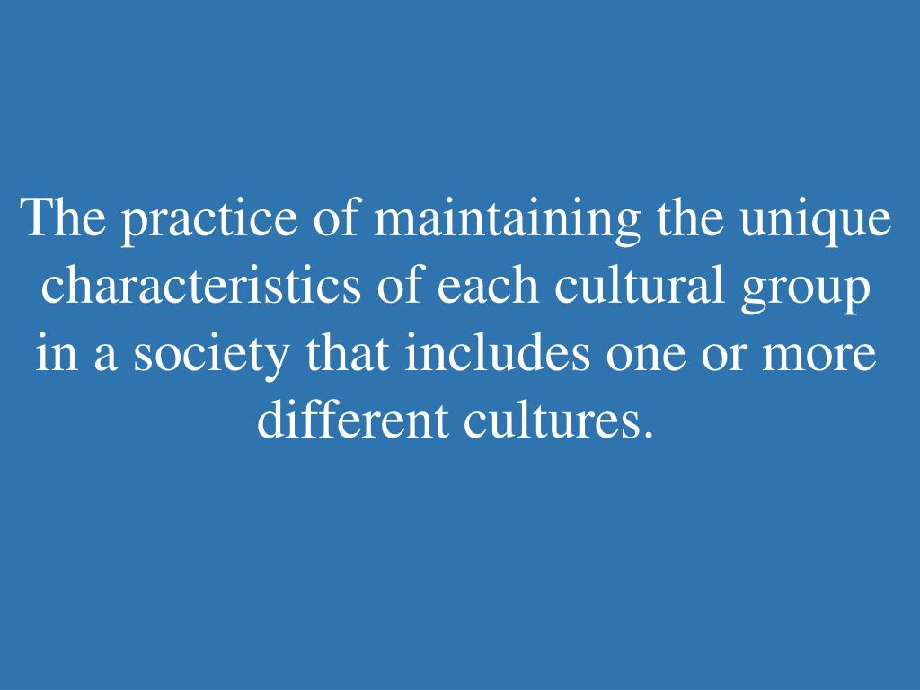 The practice of maintaining the unique characteristics of each cultural group in a society that includes one or more different cultures.