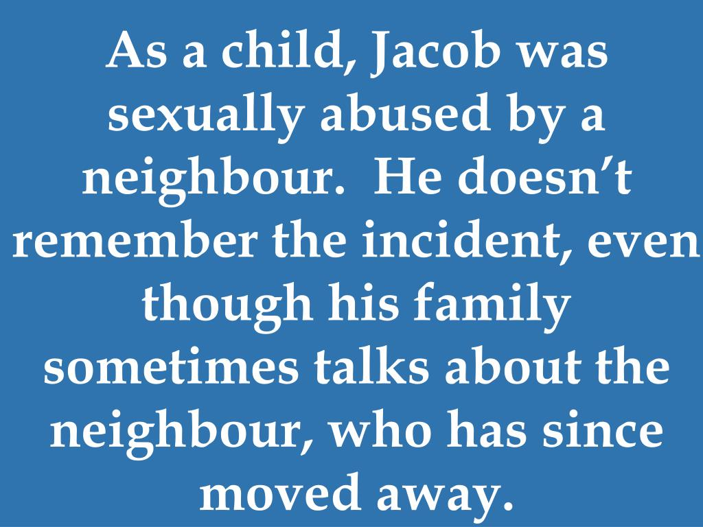 As a child, Jacob was sexually abused by a neighbour.  He doesn't remember the incident, even though his family sometimes talks about the neighbour, who has since moved away.