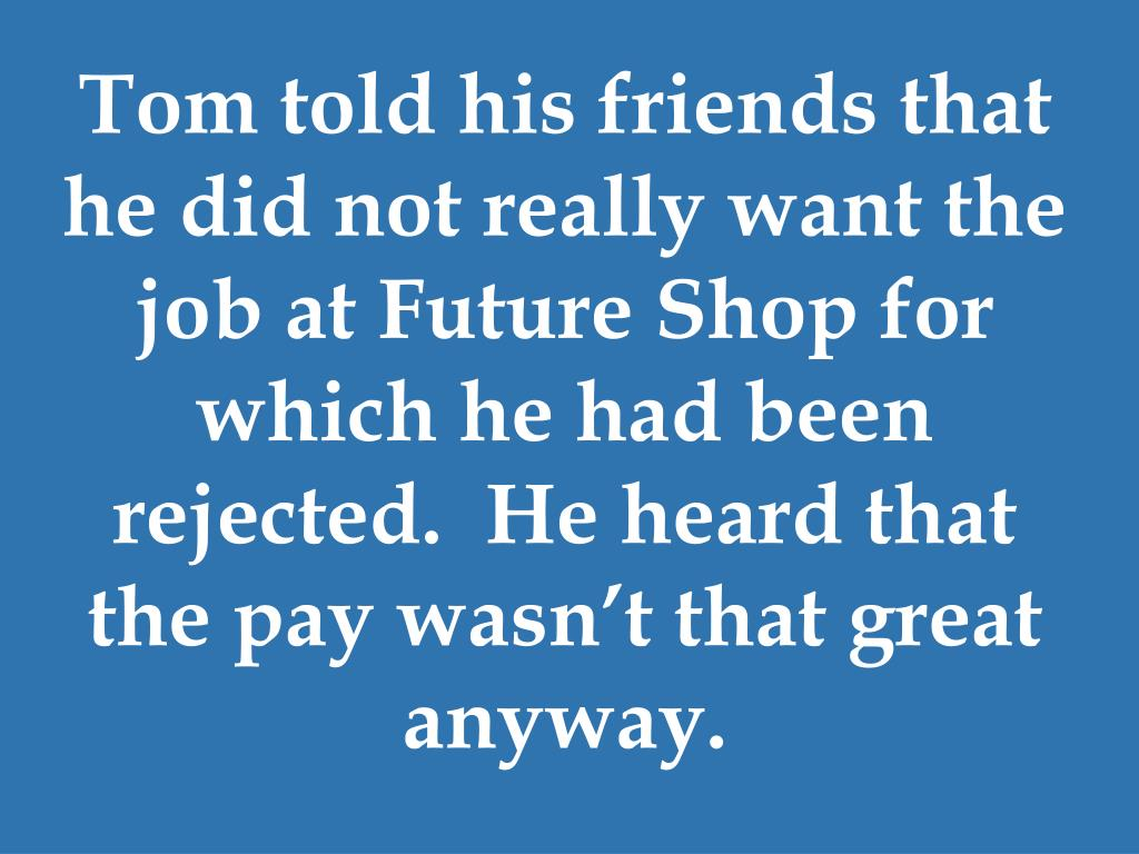 Tom told his friends that he did not really want the job at Future Shop for which he had been rejected.  He heard that the pay wasn't that great anyway.