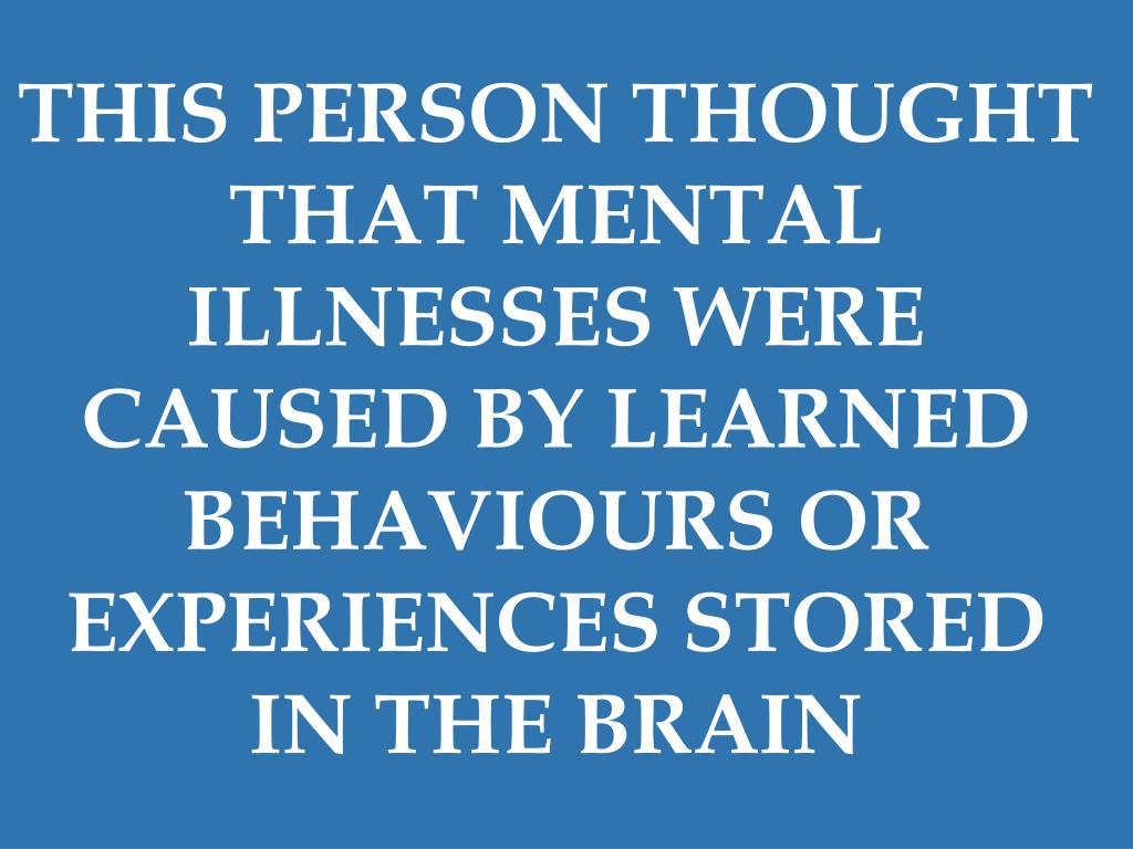THIS PERSON THOUGHT THAT MENTAL ILLNESSES WERE CAUSED BY LEARNED BEHAVIOURS OR EXPERIENCES STORED IN THE BRAIN