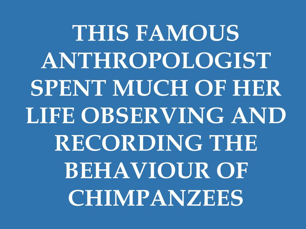 THIS FAMOUS ANTHROPOLOGIST SPENT MUCH OF HER LIFE OBSERVING AND RECORDING THE BEHAVIOUR OF CHIMPANZEES
