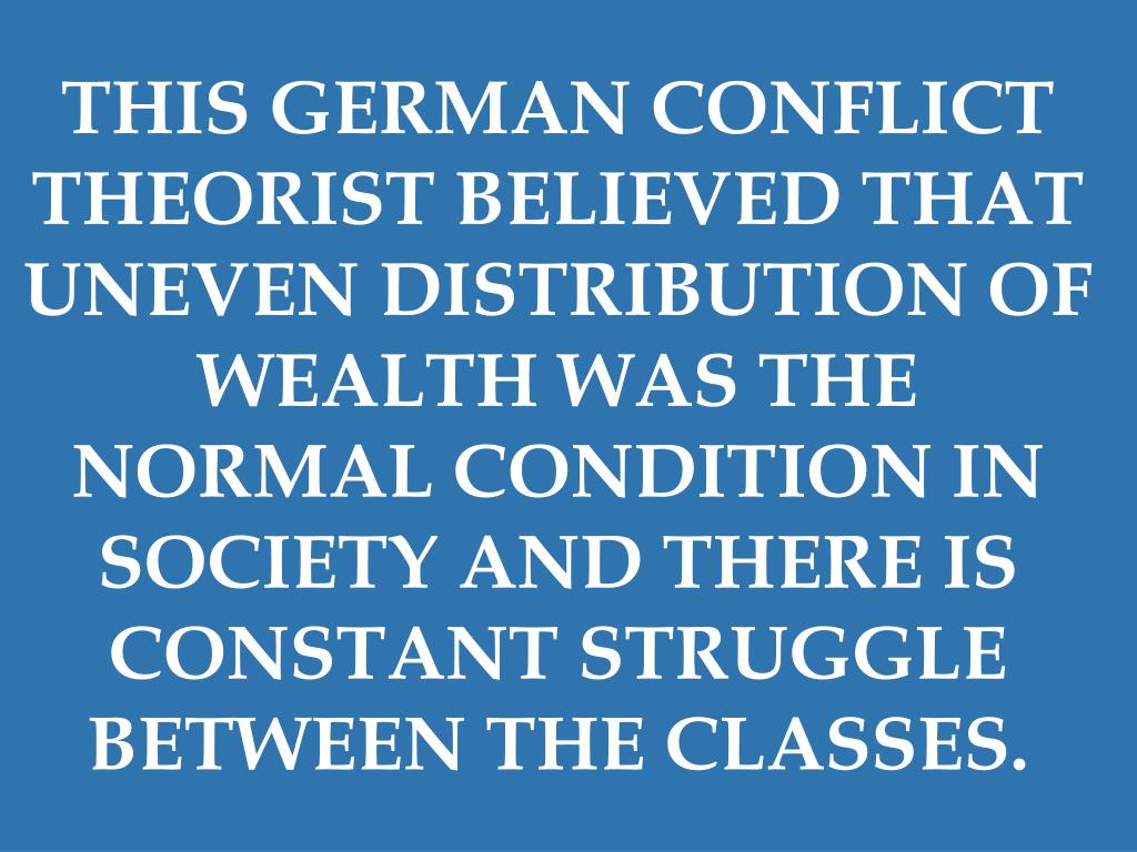 THIS GERMAN CONFLICT THEORIST BELIEVED THAT UNEVEN DISTRIBUTION OF WEALTH WAS THE NORMAL CONDITION IN SOCIETY AND THERE IS CONSTANT STRUGGLE BETWEEN THE CLASSES.