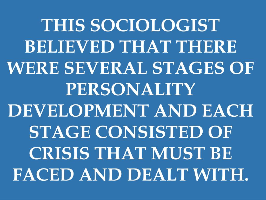 THIS SOCIOLOGIST BELIEVED THAT THERE WERE SEVERAL STAGES OF PERSONALITY DEVELOPMENT AND EACH STAGE CONSISTED OF CRISIS THAT MUST BE FACED AND DEALT WITH.